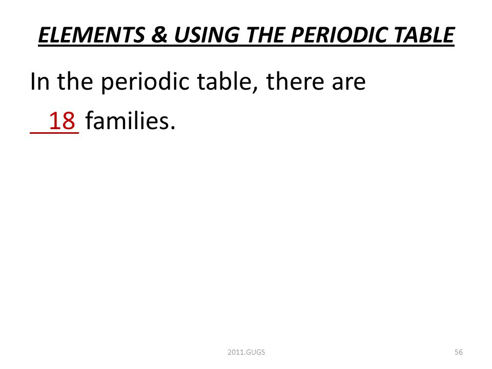 ELEMENTS & USING THE PERIODIC TABLE 2011.GUGS56 In the periodic table, there are 18 families.