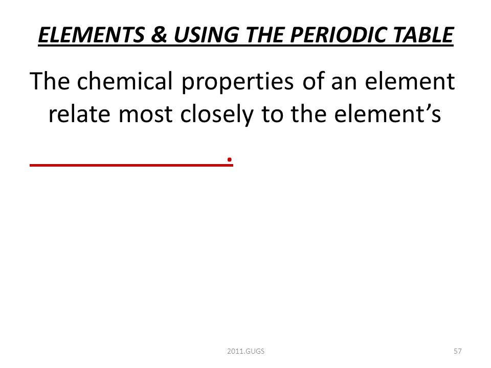 ELEMENTS & USING THE PERIODIC TABLE 2011.GUGS57 The chemical properties of an element relate most closely to the element's.