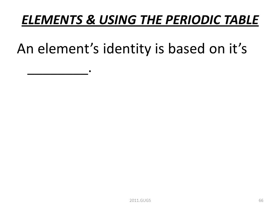 ELEMENTS & USING THE PERIODIC TABLE An element's identity is based on it's ________. 2011.GUGS66