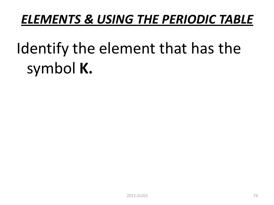 ELEMENTS & USING THE PERIODIC TABLE Identify the element that has the symbol K. 2011.GUGS74