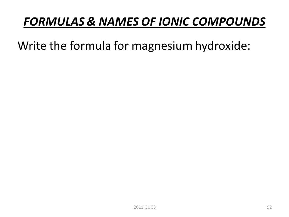 FORMULAS & NAMES OF IONIC COMPOUNDS Write the formula for magnesium hydroxide: 2011.GUGS92