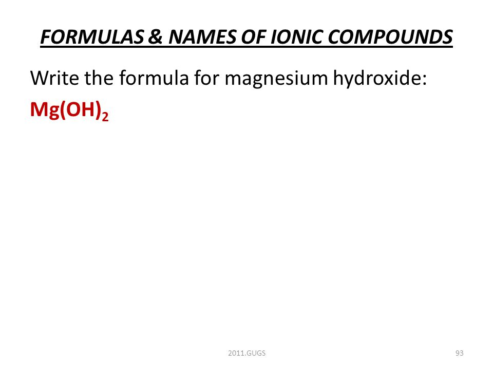 FORMULAS & NAMES OF IONIC COMPOUNDS Write the formula for magnesium hydroxide: Mg(OH) 2 2011.GUGS93