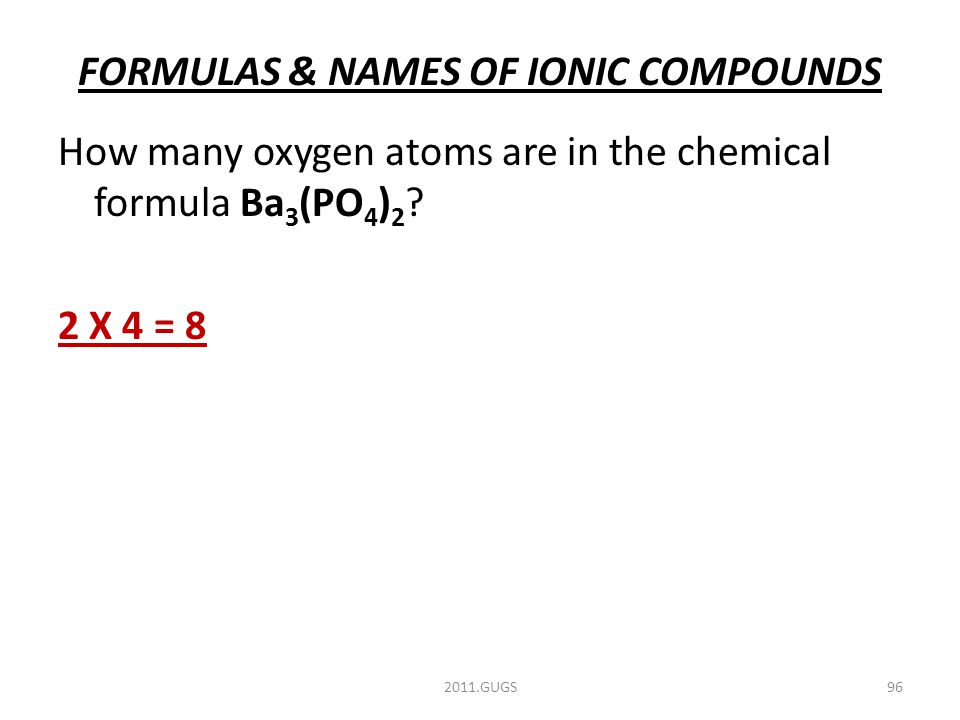 FORMULAS & NAMES OF IONIC COMPOUNDS How many oxygen atoms are in the chemical formula Ba 3 (PO 4 ) 2 .