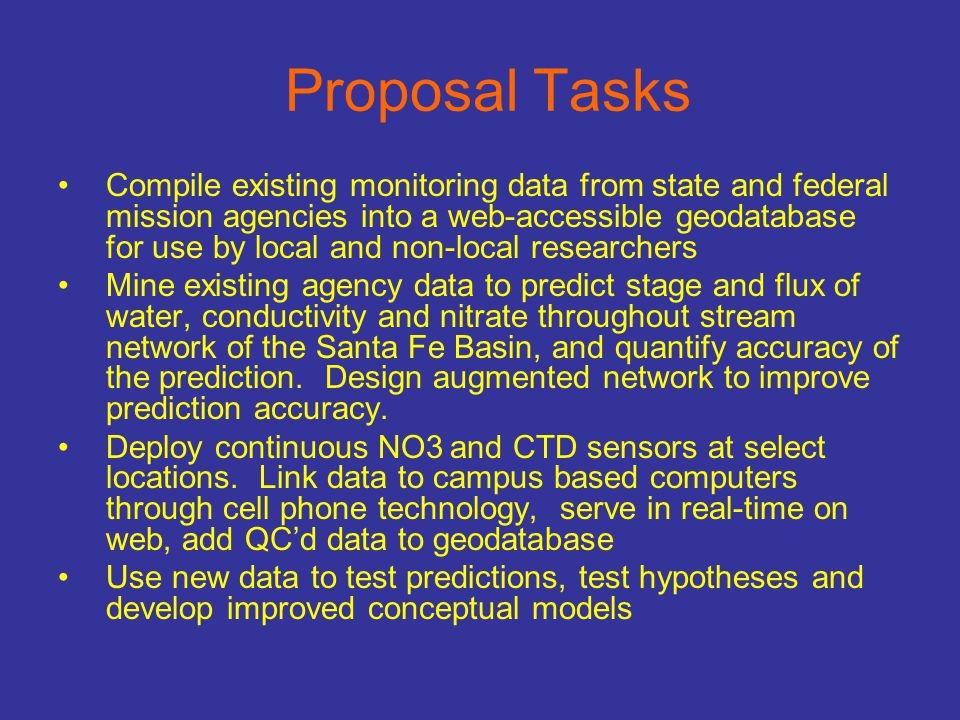 Proposal Tasks Compile existing monitoring data from state and federal mission agencies into a web-accessible geodatabase for use by local and non-local researchers Mine existing agency data to predict stage and flux of water, conductivity and nitrate throughout stream network of the Santa Fe Basin, and quantify accuracy of the prediction.