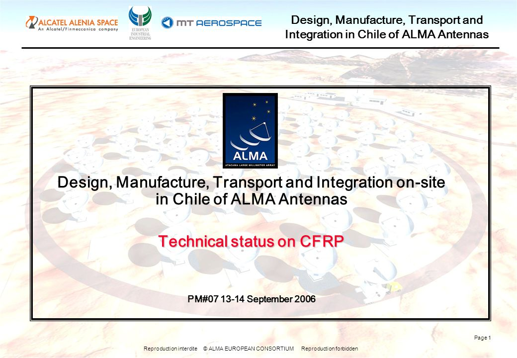 Reproduction interdite © ALMA EUROPEAN CONSORTIUM Reproduction forbidden Design, Manufacture, Transport and Integration in Chile of ALMA Antennas Page 1 Design, Manufacture, Transport and Integration on-site in Chile of ALMA Antennas Technical status on CFRP PM#07 13-14 September 2006