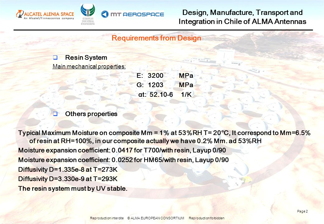 Reproduction interdite © ALMA EUROPEAN CONSORTIUM Reproduction forbidden Design, Manufacture, Transport and Integration in Chile of ALMA Antennas Page 2 Requirements from Design  Resin System Main mechanical properties: E:3200MPa G:1203MPa αt:52.10-61/K  Others properties Typical Maximum Moisture on composite Mm = 1% at 53%RH T= 20°C, It correspond to Mm=6.5% of resin at RH=100%, in our composite actually we have 0.2% Mm.