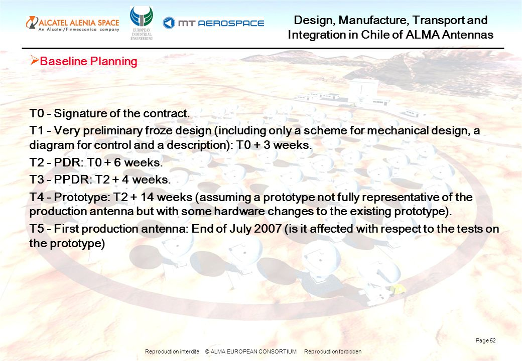 Reproduction interdite © ALMA EUROPEAN CONSORTIUM Reproduction forbidden Design, Manufacture, Transport and Integration in Chile of ALMA Antennas Page 52  Baseline Planning T0 - Signature of the contract.