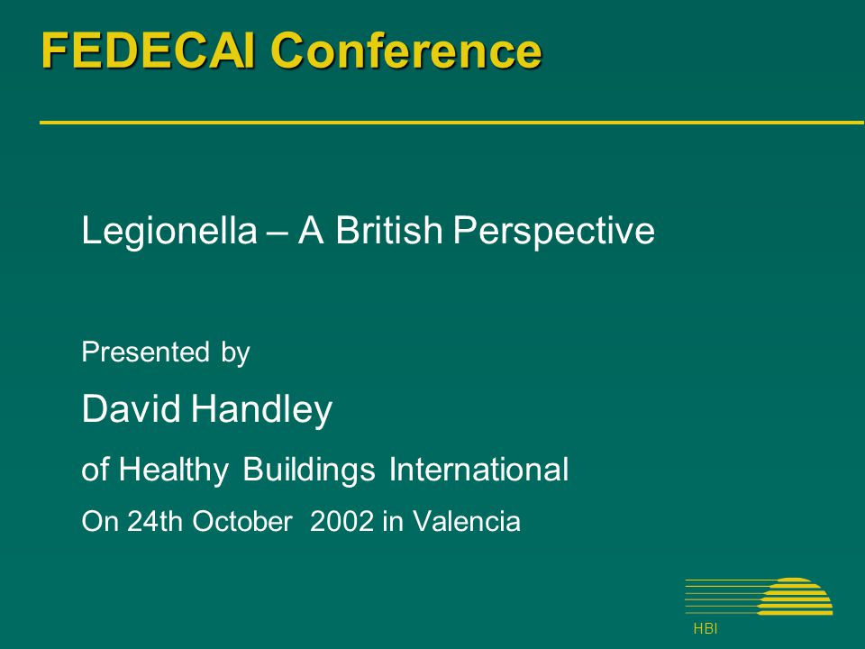 HBI FEDECAI Conference Legionella – A British Perspective Presented by David Handley of Healthy Buildings International On 24th October 2002 in Valencia