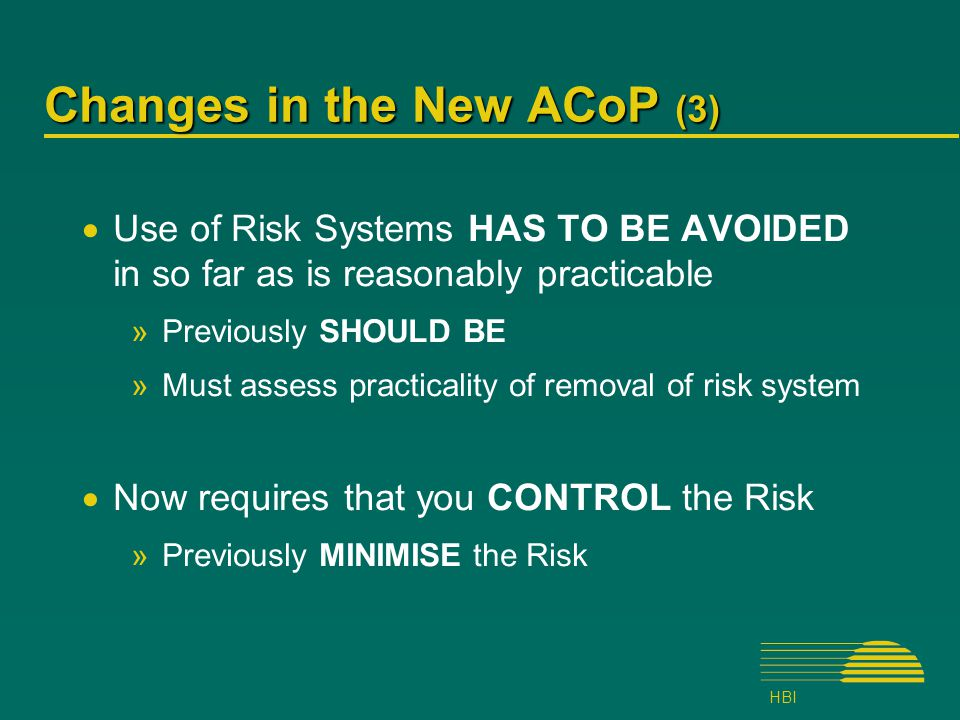 HBI Changes in the New ACoP (3)  Use of Risk Systems HAS TO BE AVOIDED in so far as is reasonably practicable »Previously SHOULD BE »Must assess practicality of removal of risk system  Now requires that you CONTROL the Risk »Previously MINIMISE the Risk