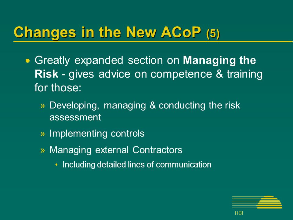 HBI Changes in the New ACoP (5)  Greatly expanded section on Managing the Risk - gives advice on competence & training for those: »Developing, managing & conducting the risk assessment »Implementing controls »Managing external Contractors Including detailed lines of communication