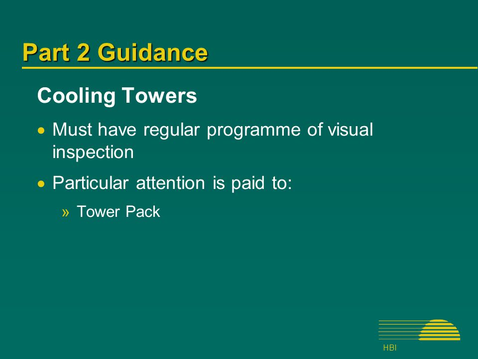 HBI Part 2 Guidance Cooling Towers  Must have regular programme of visual inspection  Particular attention is paid to: »Tower Pack