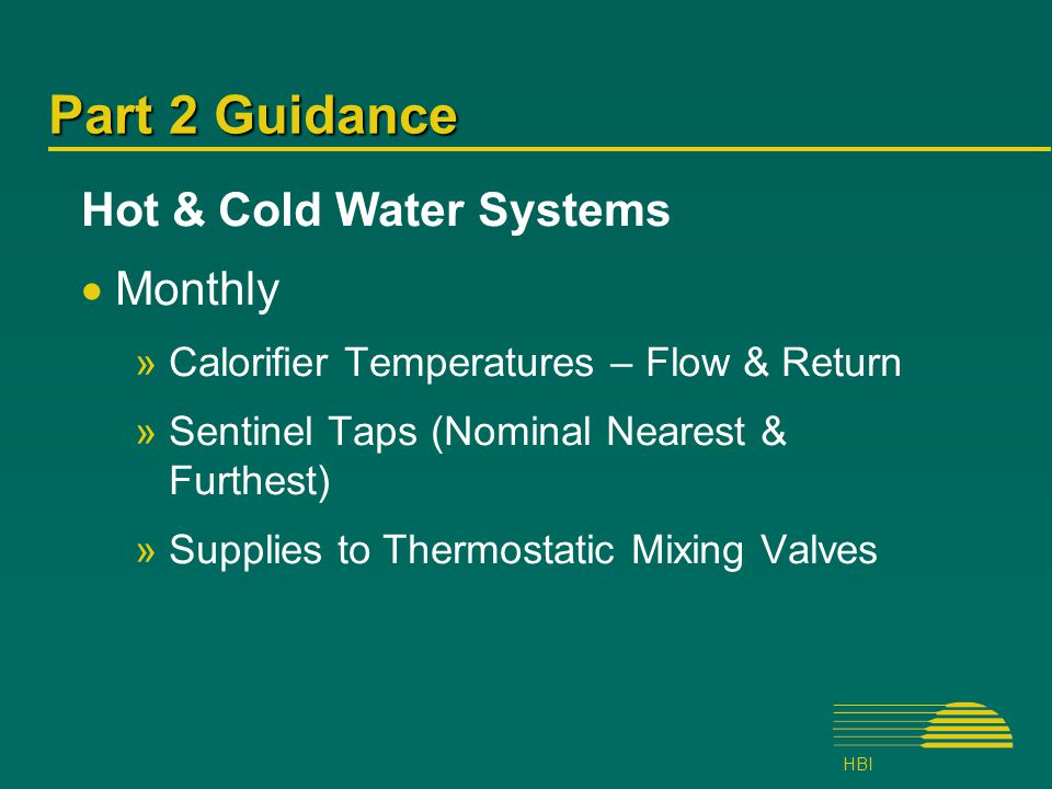 HBI Part 2 Guidance Hot & Cold Water Systems  Monthly »Calorifier Temperatures – Flow & Return »Sentinel Taps (Nominal Nearest & Furthest) »Supplies to Thermostatic Mixing Valves