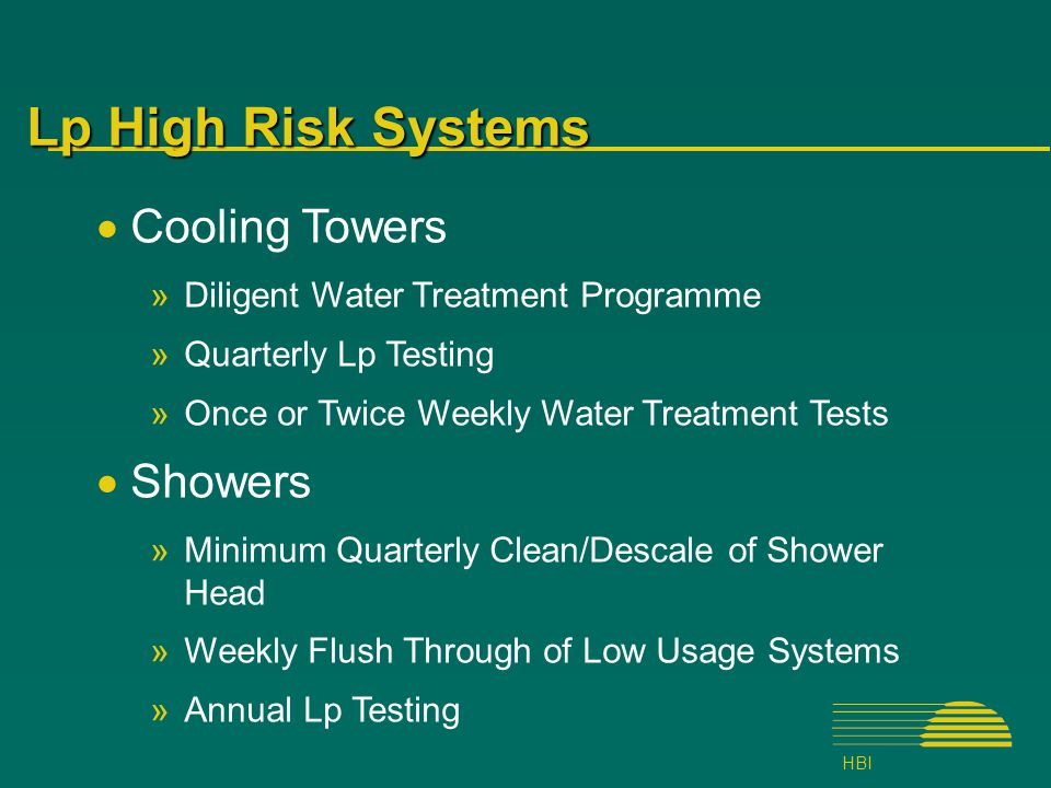 HBI Lp High Risk Systems  Cooling Towers »Diligent Water Treatment Programme »Quarterly Lp Testing »Once or Twice Weekly Water Treatment Tests  Showers »Minimum Quarterly Clean/Descale of Shower Head »Weekly Flush Through of Low Usage Systems »Annual Lp Testing