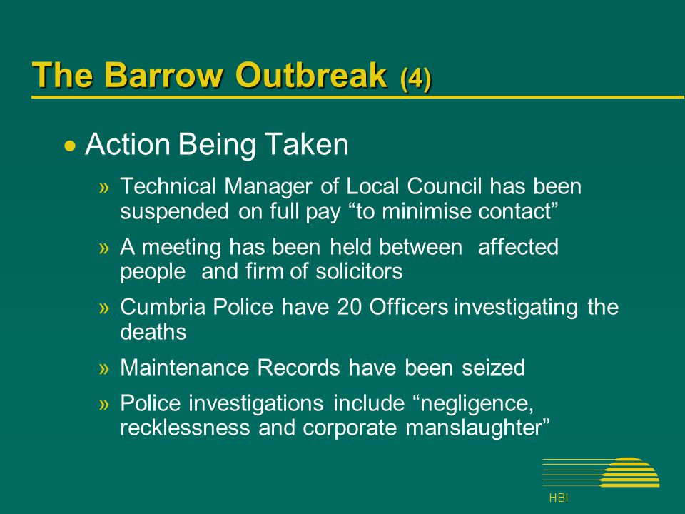 HBI The Barrow Outbreak (4)  Action Being Taken »Technical Manager of Local Council has been suspended on full pay to minimise contact »A meeting has been held between affected people and firm of solicitors »Cumbria Police have 20 Officers investigating the deaths »Maintenance Records have been seized »Police investigations include negligence, recklessness and corporate manslaughter