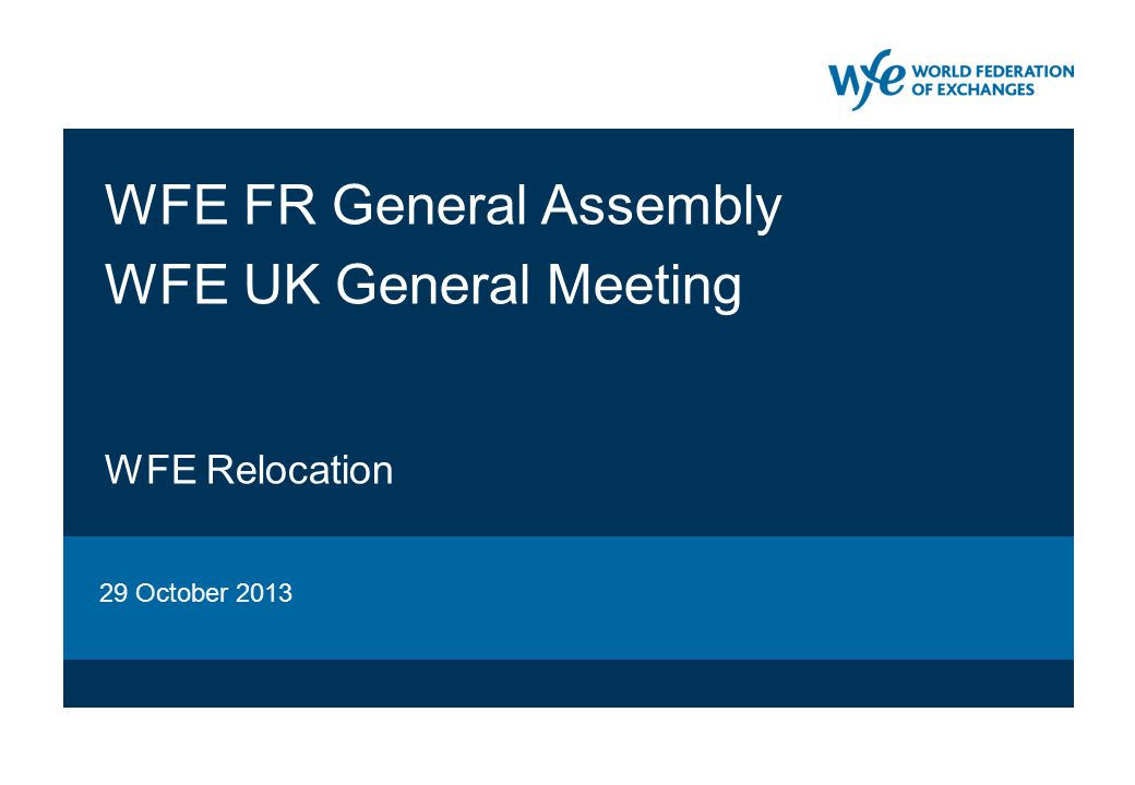 29 October 2013WFE relocation22 Table of Contents 1.Progress report  Phase 1 (opening of branch office)  Rationale for WFE relocation  Phase 2 (WFE relocation) 2.Resolutions  WFE France (FR) General Assembly (GA)  WFE United Kingdom (UK) General Meeting (GM)