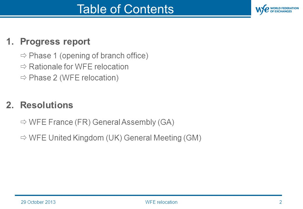 WFE relocation2 Table of Contents 1.Progress report  Phase 1 (opening of branch office)  Rationale for WFE relocation  Phase 2 (WFE relocation) 2.Resolutions  WFE France (FR) General Assembly (GA)  WFE United Kingdom (UK) General Meeting (GM)