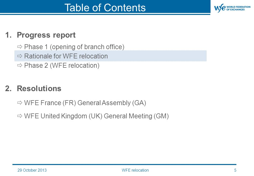 29 October 2013WFE relocation16 I.WFE FR GA 1.Approval of the dissolution of the association 2.Implementation of the liquidation 3.Transfer of the assets II.WFE UK GM 1.Adoption of the new Articles of Association 2.Adoption of the Internal Rules 3.Ratification of the entry by the Company into an asset transfer agreement with WFE France 4.Approval of the November-December 2013 budget proposal 5.Approval of the 2014 budget proposal 6.Appointment of the statutory auditors for a term of one year 2.