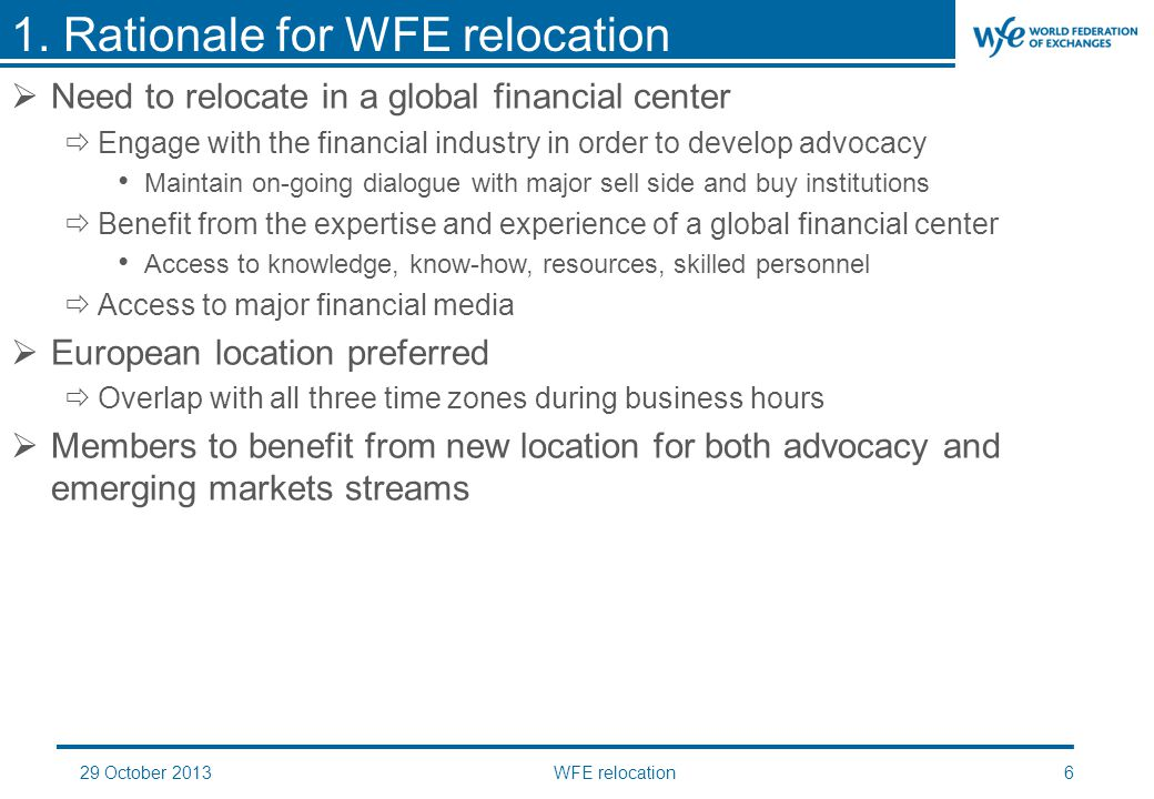 29 October 2013WFE relocation6  Need to relocate in a global financial center  Engage with the financial industry in order to develop advocacy Maintain on-going dialogue with major sell side and buy institutions  Benefit from the expertise and experience of a global financial center Access to knowledge, know-how, resources, skilled personnel  Access to major financial media  European location preferred  Overlap with all three time zones during business hours  Members to benefit from new location for both advocacy and emerging markets streams 1.