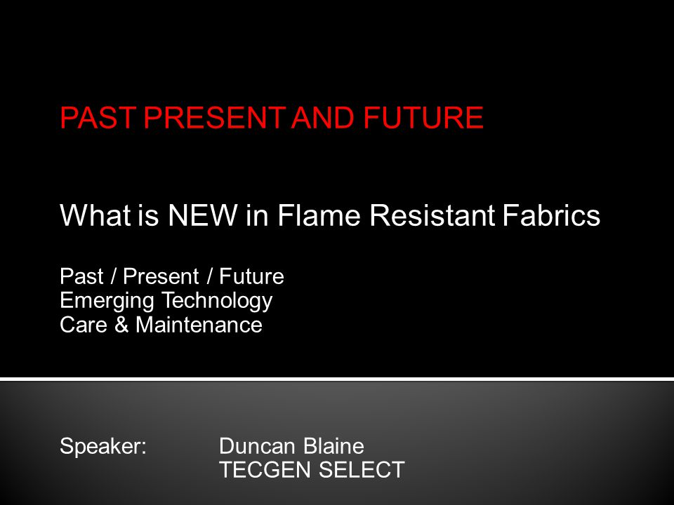 PAST PRESENT AND FUTURE What is NEW in Flame Resistant Fabrics Past / Present / Future Emerging Technology Care & Maintenance Speaker: Duncan Blaine TECGEN SELECT