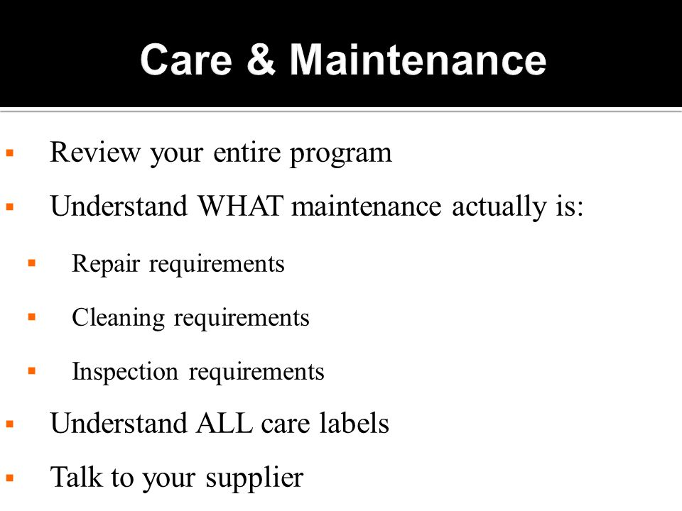  Review your entire program  Understand WHAT maintenance actually is:  Repair requirements  Cleaning requirements  Inspection requirements  Understand ALL care labels  Talk to your supplier