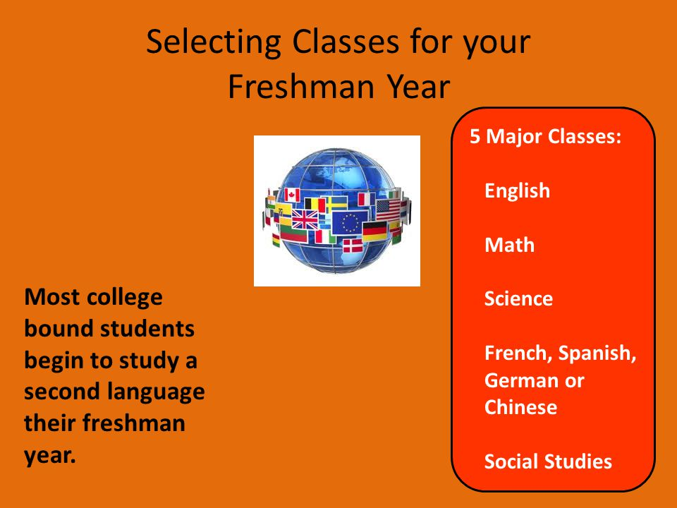 Selecting Classes for your Freshman Year Most college bound students begin to study a second language their freshman year. 5 Major Classes: English Ma