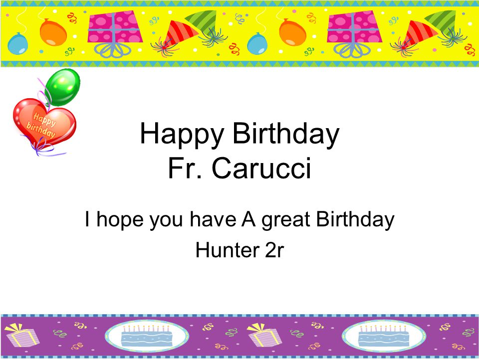 Happy Birthday Fr. Carucci I hope you have A great Birthday Hunter 2r