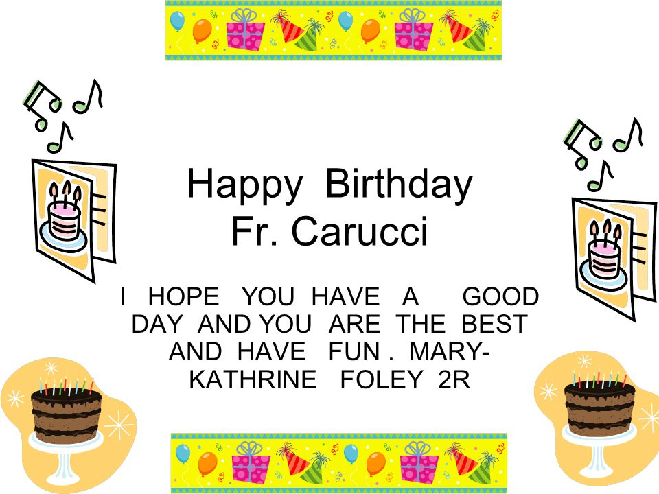 Happy Birthday Fr. Carucci I HOPE YOU HAVE A GOOD DAY AND YOU ARE THE BEST AND HAVE FUN.