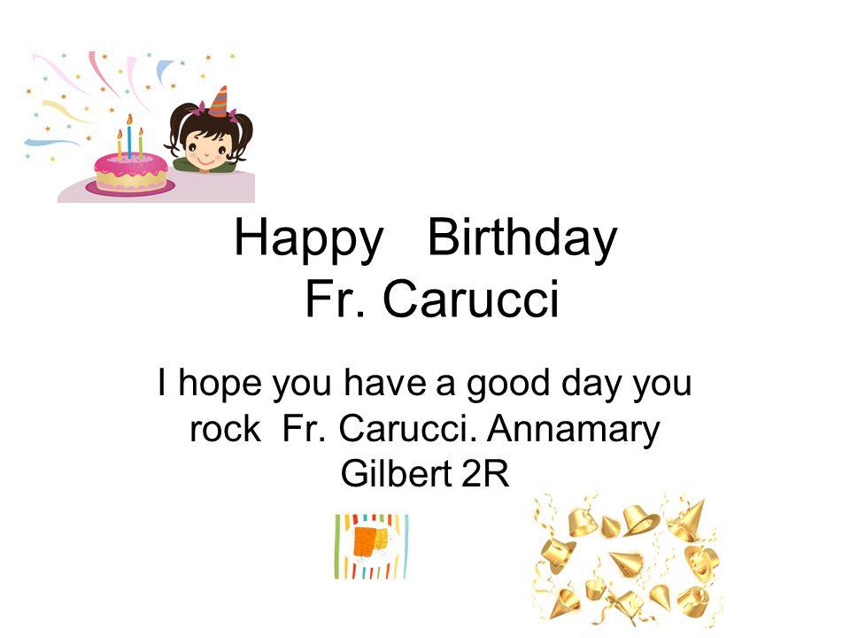 HAPPY BIRTHDAY Fr. Carucci I hope you have a good week you rock Jorge.H