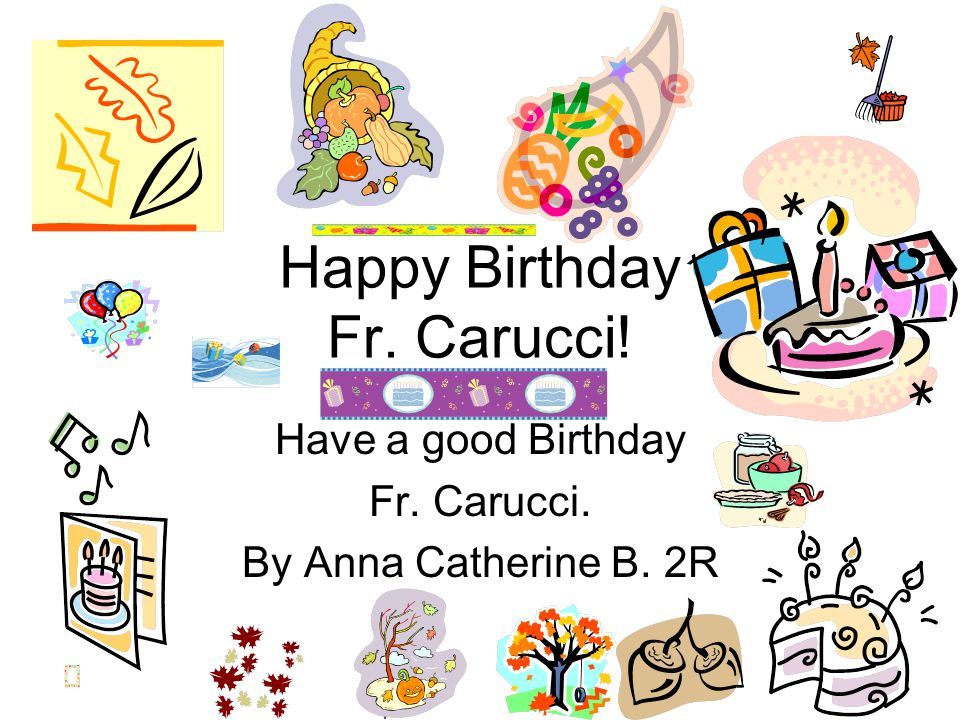 Happy Birthday Fr.Carucci I hope you have a great Birthday! To: Father From: Kendra 2R