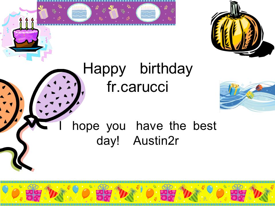Happy birthday fr.carucci I hope you have the best day! Austin2r