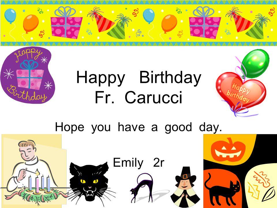Happy Birthday Fr.Carucci I hope you have a happy birthday Sydney 2R