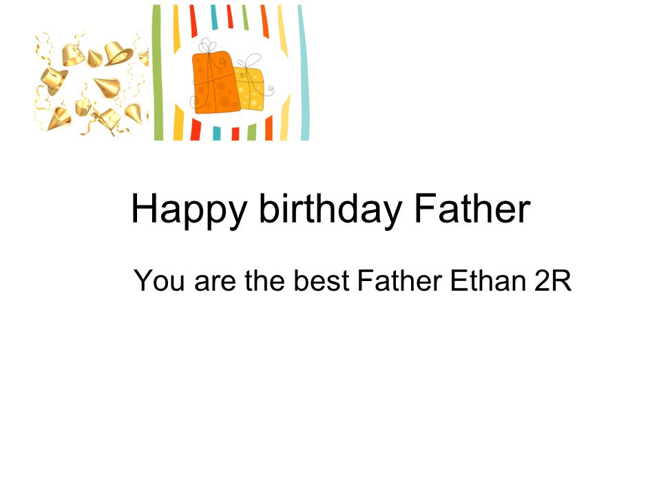 Happy birthday Father You are the best Father Ethan 2R