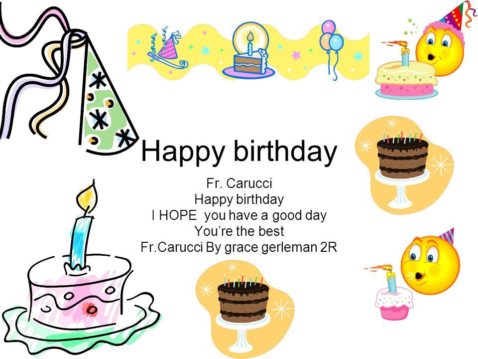 Happy birthday Fr.Carucci Have a good birthday Teresa 2R