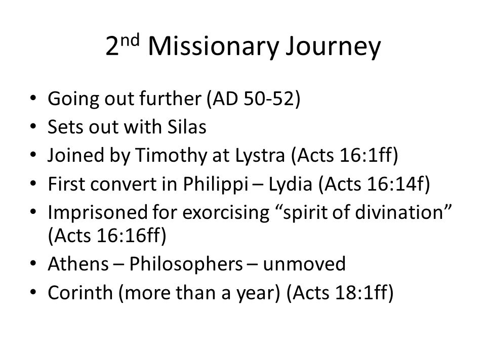 Going out further (AD 50-52) Sets out with Silas Joined by Timothy at Lystra (Acts 16:1ff) First convert in Philippi – Lydia (Acts 16:14f) Imprisoned for exorcising spirit of divination (Acts 16:16ff) Athens – Philosophers – unmoved Corinth (more than a year) (Acts 18:1ff)