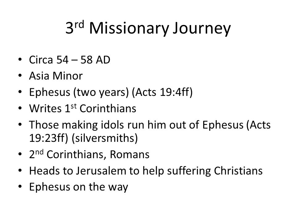 Circa 54 – 58 AD Asia Minor Ephesus (two years) (Acts 19:4ff) Writes 1 st Corinthians Those making idols run him out of Ephesus (Acts 19:23ff) (silversmiths) 2 nd Corinthians, Romans Heads to Jerusalem to help suffering Christians Ephesus on the way