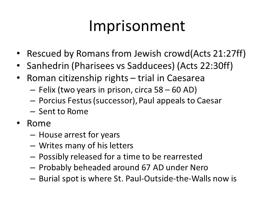 Imprisonment Rescued by Romans from Jewish crowd(Acts 21:27ff) Sanhedrin (Pharisees vs Sadducees) (Acts 22:30ff) Roman citizenship rights – trial in Caesarea – Felix (two years in prison, circa 58 – 60 AD) – Porcius Festus (successor), Paul appeals to Caesar – Sent to Rome Rome – House arrest for years – Writes many of his letters – Possibly released for a time to be rearrested – Probably beheaded around 67 AD under Nero – Burial spot is where St.