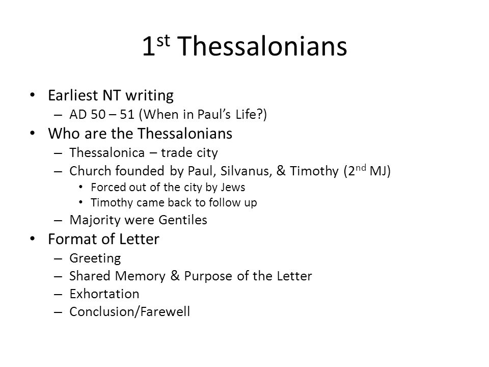 1 st Thessalonians Earliest NT writing – AD 50 – 51 (When in Paul's Life?) Who are the Thessalonians – Thessalonica – trade city – Church founded by Paul, Silvanus, & Timothy (2 nd MJ) Forced out of the city by Jews Timothy came back to follow up – Majority were Gentiles Format of Letter – Greeting – Shared Memory & Purpose of the Letter – Exhortation – Conclusion/Farewell