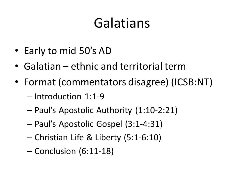 Galatians Early to mid 50's AD Galatian – ethnic and territorial term Format (commentators disagree) (ICSB:NT) – Introduction 1:1-9 – Paul's Apostolic Authority (1:10-2:21) – Paul's Apostolic Gospel (3:1-4:31) – Christian Life & Liberty (5:1-6:10) – Conclusion (6:11-18)