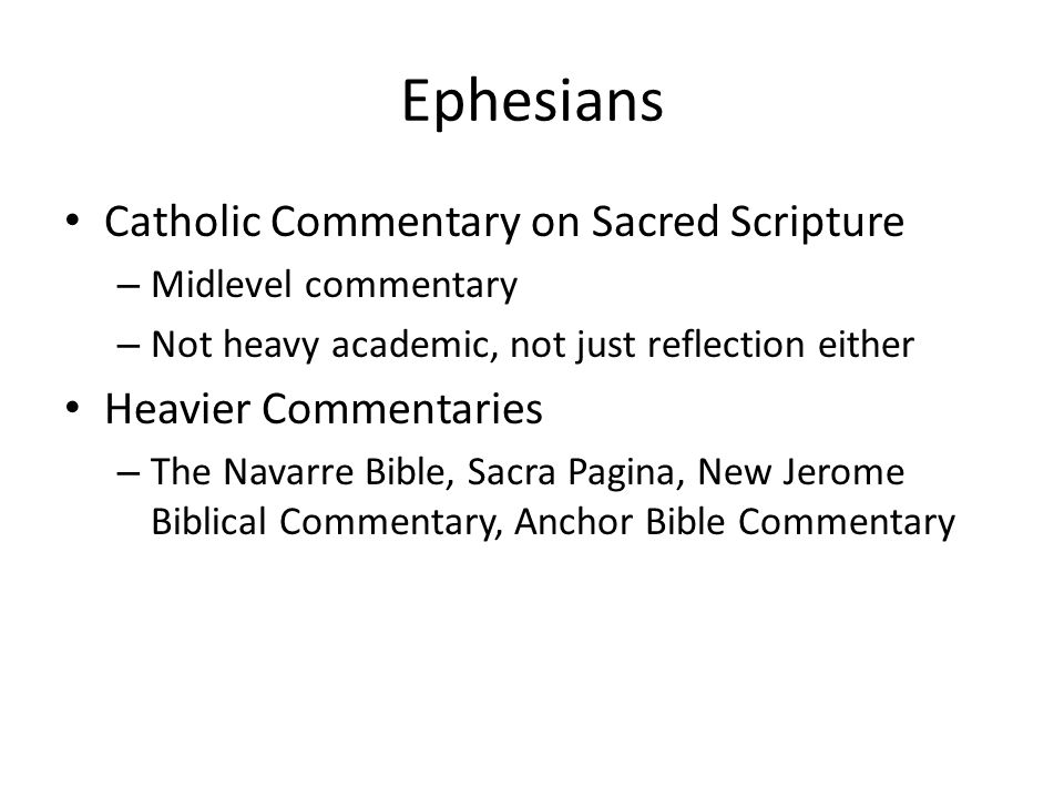 Ephesians Catholic Commentary on Sacred Scripture – Midlevel commentary – Not heavy academic, not just reflection either Heavier Commentaries – The Navarre Bible, Sacra Pagina, New Jerome Biblical Commentary, Anchor Bible Commentary