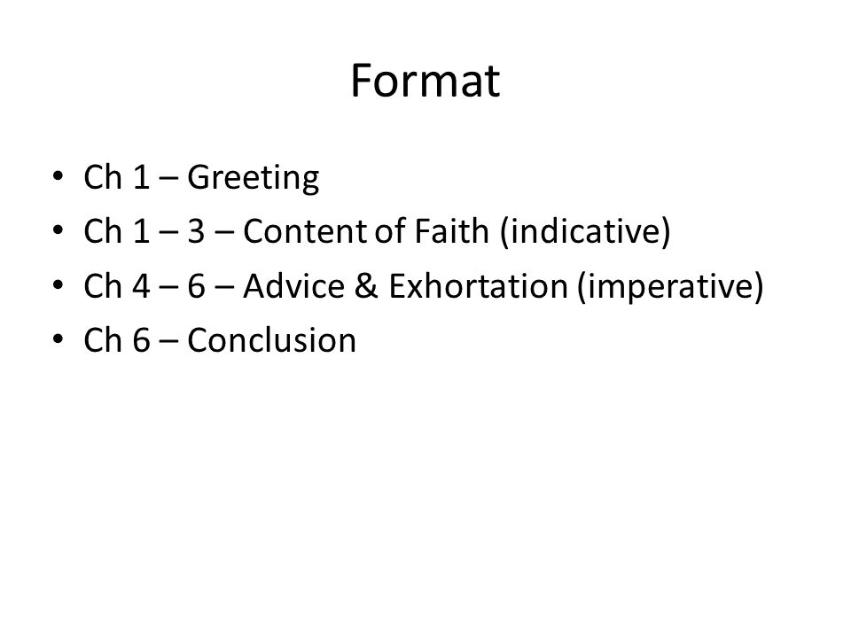 Format Ch 1 – Greeting Ch 1 – 3 – Content of Faith (indicative) Ch 4 – 6 – Advice & Exhortation (imperative) Ch 6 – Conclusion