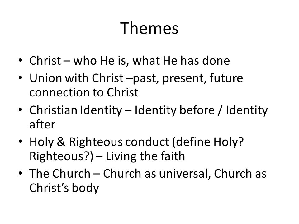Themes Christ – who He is, what He has done Union with Christ –past, present, future connection to Christ Christian Identity – Identity before / Identity after Holy & Righteous conduct (define Holy.