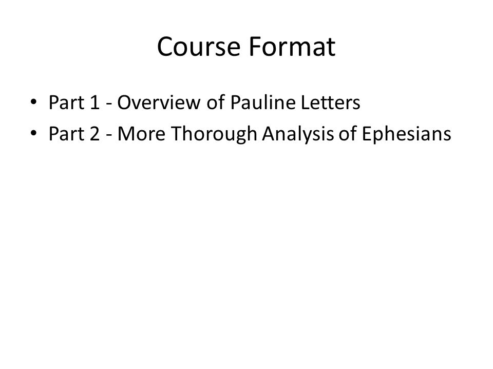 Course Format Part 1 - Overview of Pauline Letters Part 2 - More Thorough Analysis of Ephesians