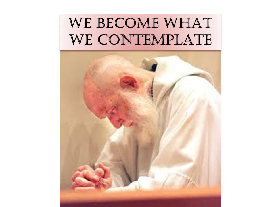 WE BECOME WHAT WE CONTEMPLATE WE BECOME WHAT WE CONTEMPLATE
