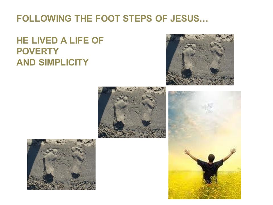 FOLLOWING THE FOOT STEPS OF JESUS… HE LIVED A LIFE OF POVERTY AND SIMPLICITY