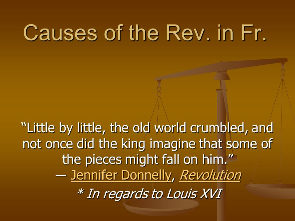 "Causes of the Rev. in Fr. ""Little by little, the old world crumbled, and not once did the king imagine that some of the pieces might fall on him."" ― J"