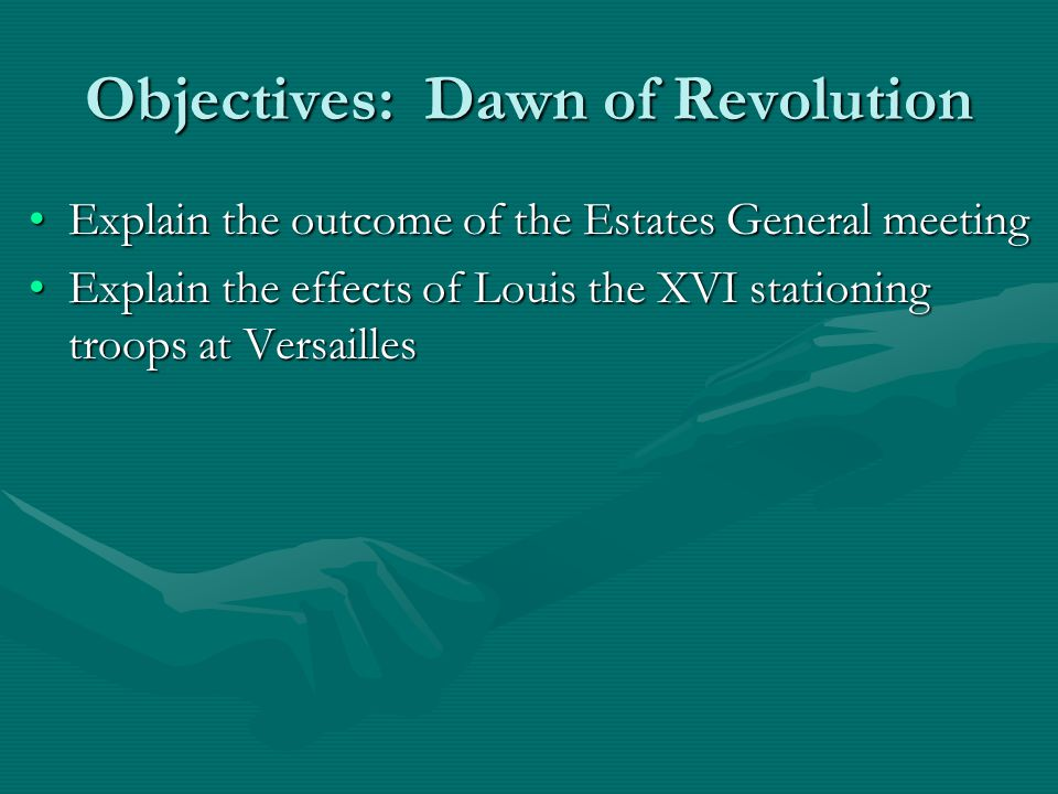 Objectives: Dawn of Revolution Explain the outcome of the Estates General meetingExplain the outcome of the Estates General meeting Explain the effect