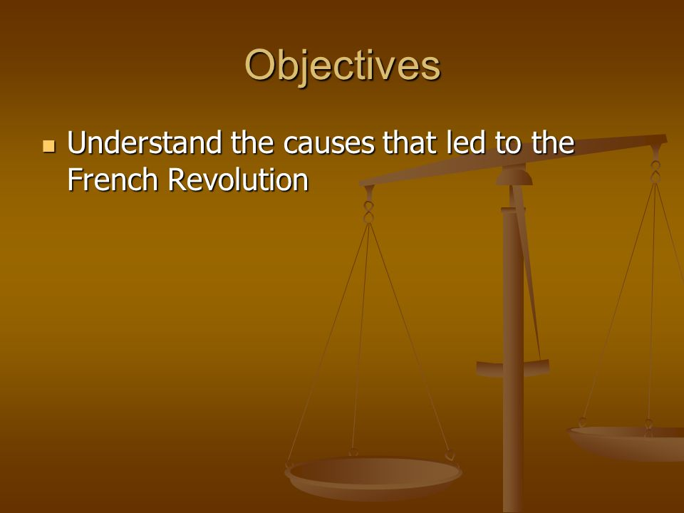 Objectives Understand the causes that led to the French Revolution Understand the causes that led to the French Revolution
