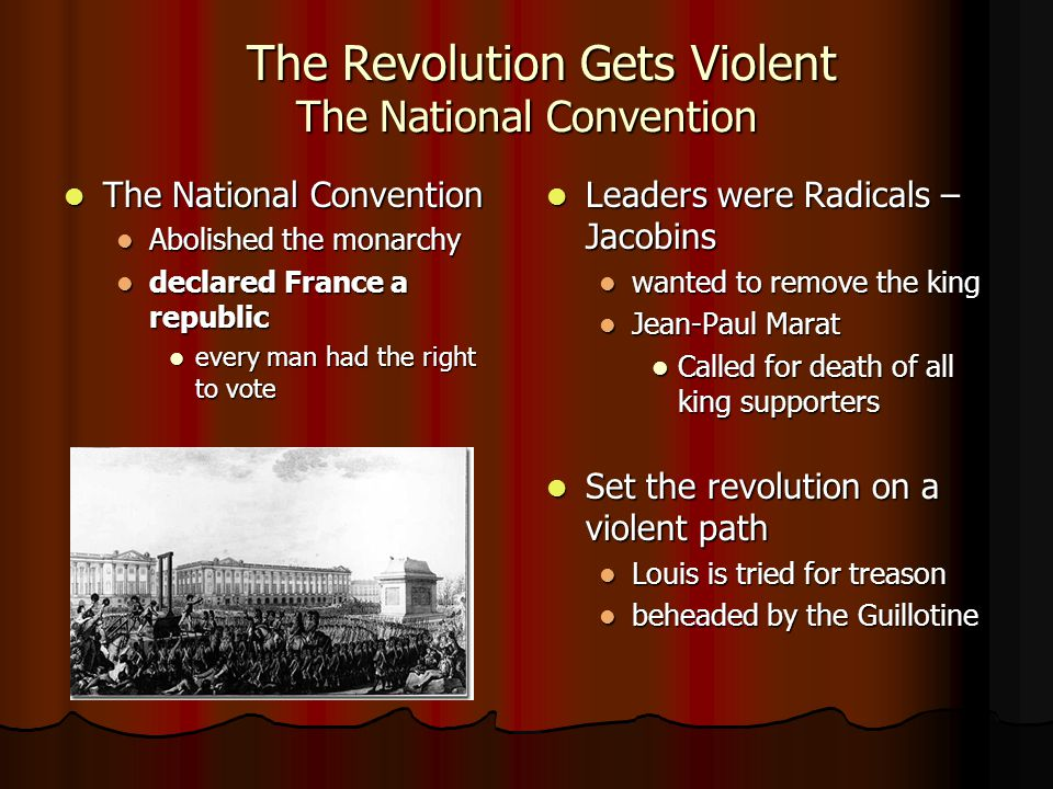 The Revolution Gets Violent The National Convention The Revolution Gets Violent The National Convention The National Convention The National Convention Abolished the monarchy Abolished the monarchy declared France a republic declared France a republic every man had the right to vote every man had the right to vote Leaders were Radicals – Jacobins Leaders were Radicals – Jacobins wanted to remove the king Jean-Paul Marat Called for death of all king supporters Set the revolution on a violent path Set the revolution on a violent path Louis is tried for treason beheaded by the Guillotine