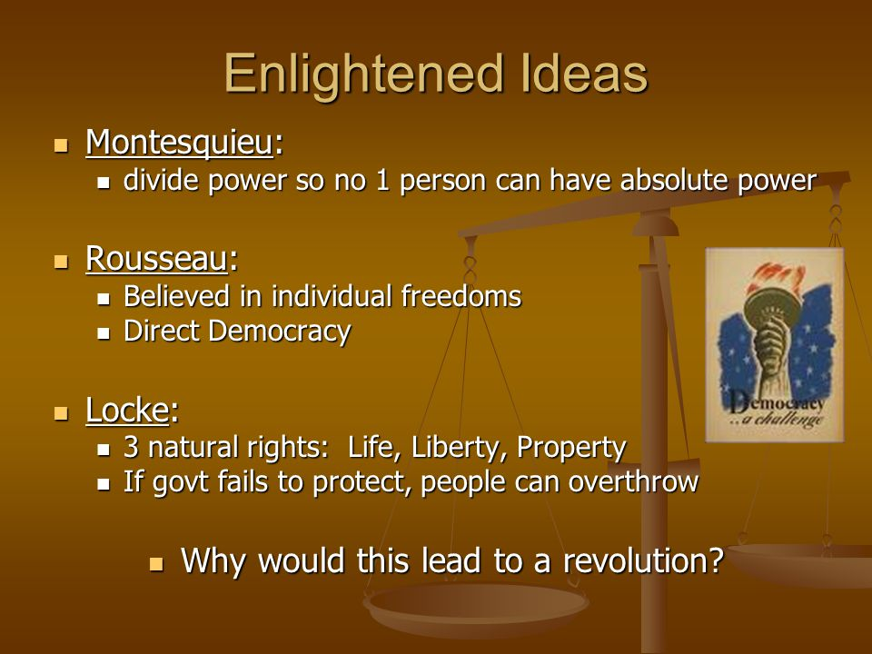 Enlightened Ideas Montesquieu: Montesquieu: divide power so no 1 person can have absolute power divide power so no 1 person can have absolute power Rousseau: Rousseau: Believed in individual freedoms Believed in individual freedoms Direct Democracy Direct Democracy Locke: Locke: 3 natural rights: Life, Liberty, Property 3 natural rights: Life, Liberty, Property If govt fails to protect, people can overthrow If govt fails to protect, people can overthrow Why would this lead to a revolution.