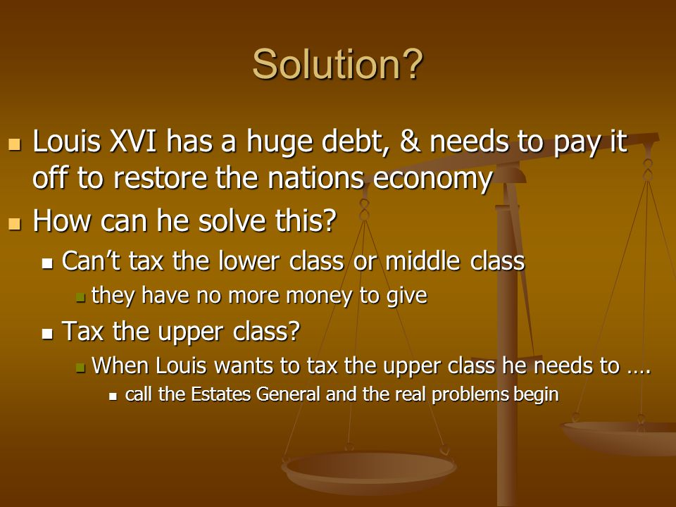 Solution? Louis XVI has a huge debt, & needs to pay it off to restore the nations economy Louis XVI has a huge debt, & needs to pay it off to restore